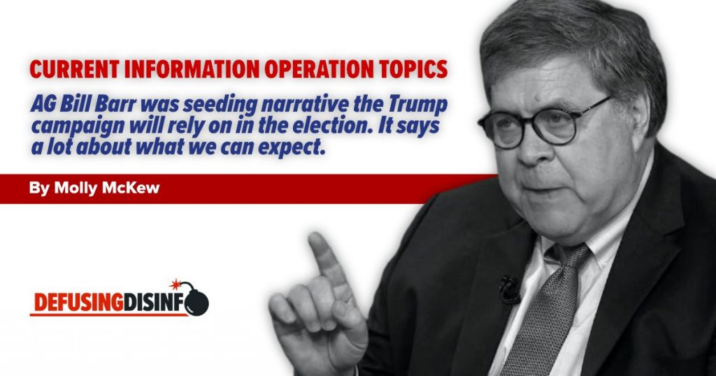 Current IO Topics: AG Bill Barr was seeding narrative the Trump campaign will rely on in the election. It says a lot about what we can expect.